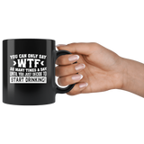 You Can Only Say Wtf So Many Times A Day Until You Just Decide To Start Drinking Black Coffee Mug