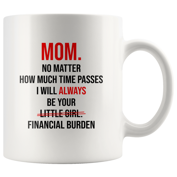 Mom No Matter How Much Time Passes I Will Always Be Your Little Girl Financial Burden Mothers Day Gifts From Daughter White Coffee Mug