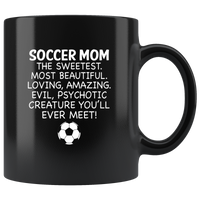Soccer Mom The Sweetest Most Beautiful Loving Amazing Evil Psychotic Creature You'll Ever Meet Black Coffee Mug