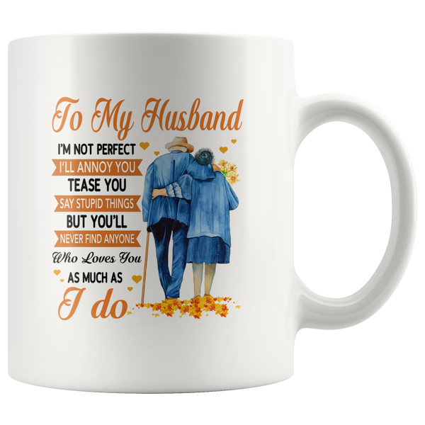To My Husband I'm Not Perfect Annoy Tease You But Never Find Anyone Who Loves You As Much I Do Old Couple White Coffee Mug