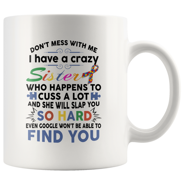 Don't mess with me I have crazy sister, cuss a lot, slap you so hard autism gift white coffee mug