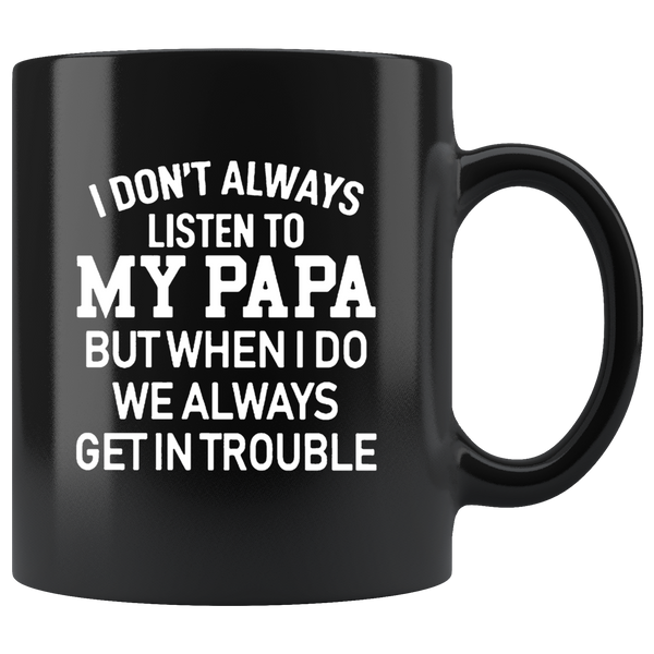 I Don't Always Listen To My Papa But When I Do We Always Get In Trouble Black Coffee Mug
