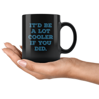 It'd Be A Lot Cooler If You Did Funny Gift Black Coffee Mug