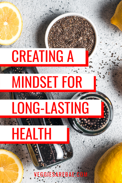 Creating a Mindset for Long-lasting Health | Veggies Are Bae