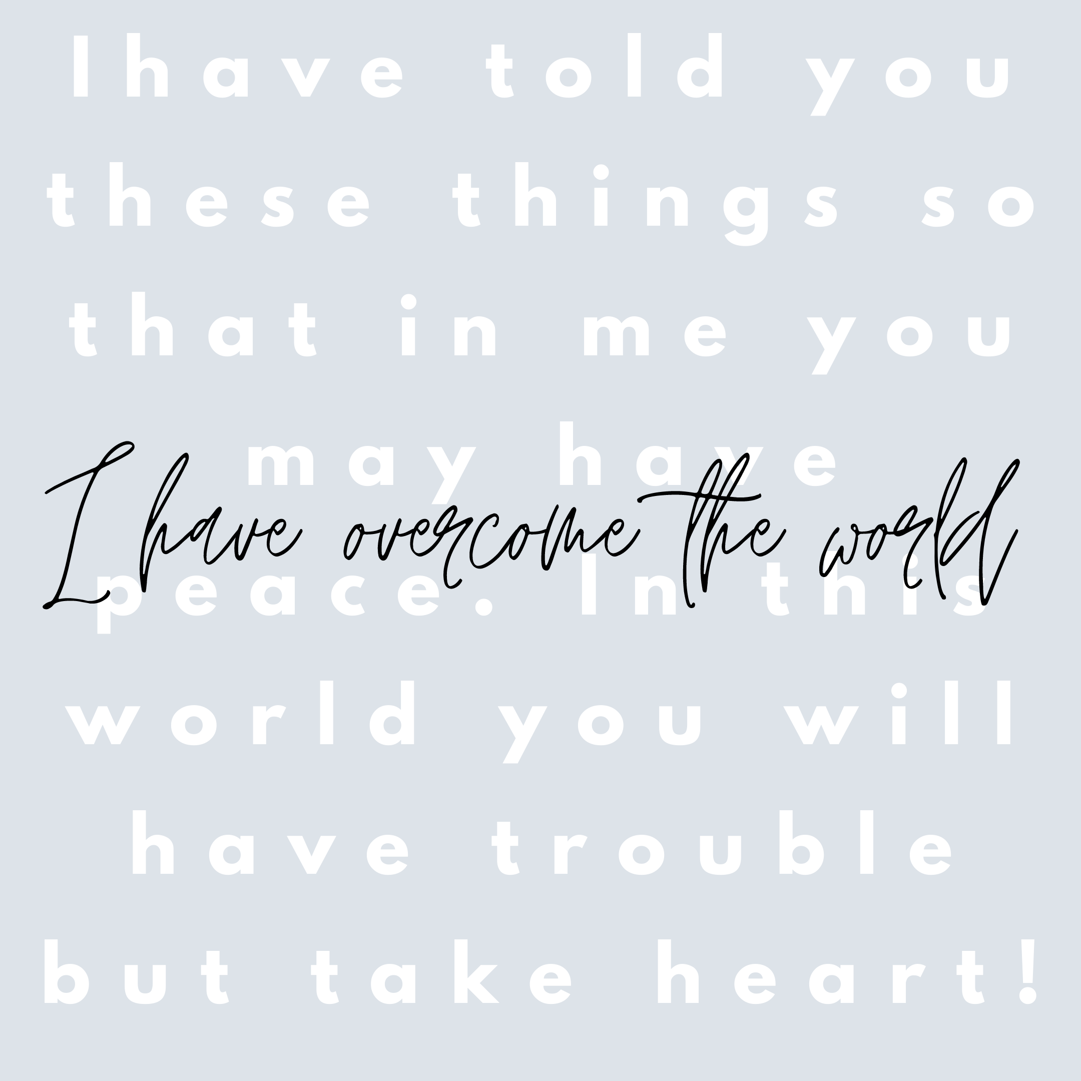 Take heart I have overcome the world