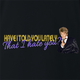 Funny Have I Told You I hate you rod stewart parody  black t-shirt