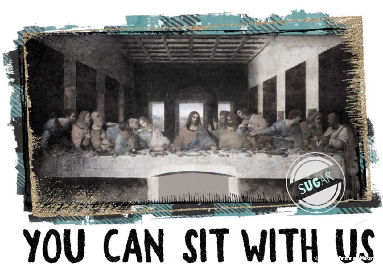 Last Supper- Can Sit With Us- sublimation Transfer