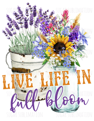 Live Life in Full Bloom- sublimation transfer