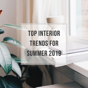 Top 3 Interior Trends of Summer 2019!