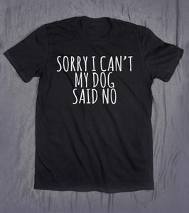 Sorry I Can't My Dog Said No T-shirt - Doggie Jewels