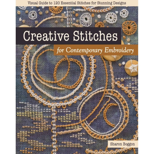 Creative Stitches for Contemporary Embroidery Visual Guide to 120 Essential Stitches for Stunning Designs by Sharon Boggon