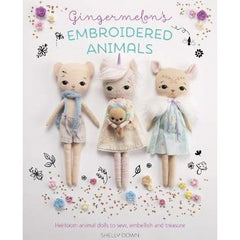 Gingermelon's Embroidered Animals: Heirloom Dolls to Sew, Embellish and Treasure by Shelly Down