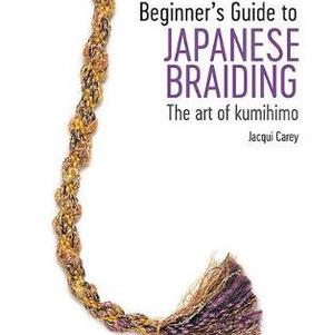 Beginner's Guide to Japanese Braiding: The Art of Kumihimo by Jacqui Carey