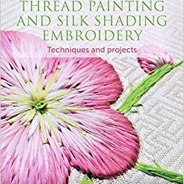 Thread Painting and Silk Shading Embroidery: Techniques and Projects by Margaret Dier