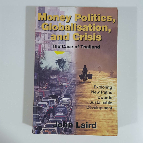 Money Politics, Globalisation, and Crisis: The Case of Thailand by John Laird