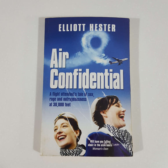 Air Confidential: A Flight Attendant's Tales of Sex, Rage and Outrageousness at 30,000 Feet by Elliott Hester