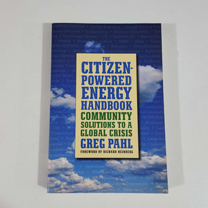The Citizen-Powered Energy Handbook Community Solutions to a Global Crisis by Greg Pahl