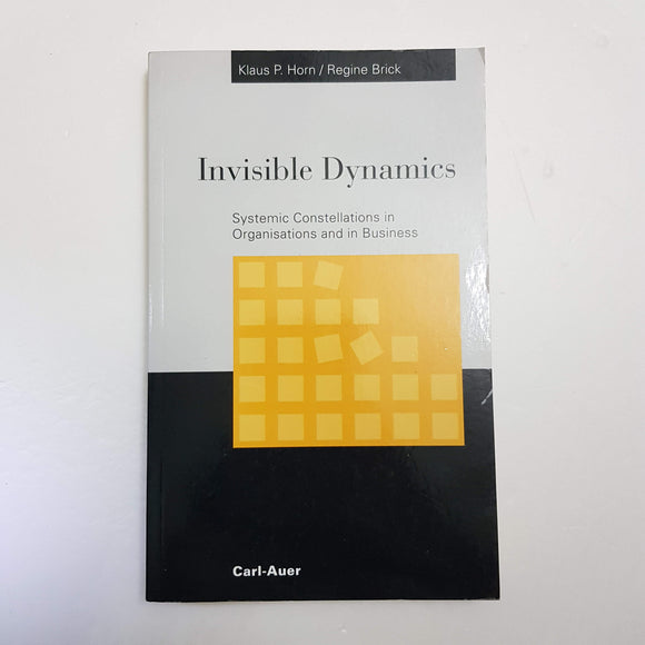 Invisible Dynamics: Systemic Constellations In Organisations And In Business by Klaus P. Horn & Regine Brick