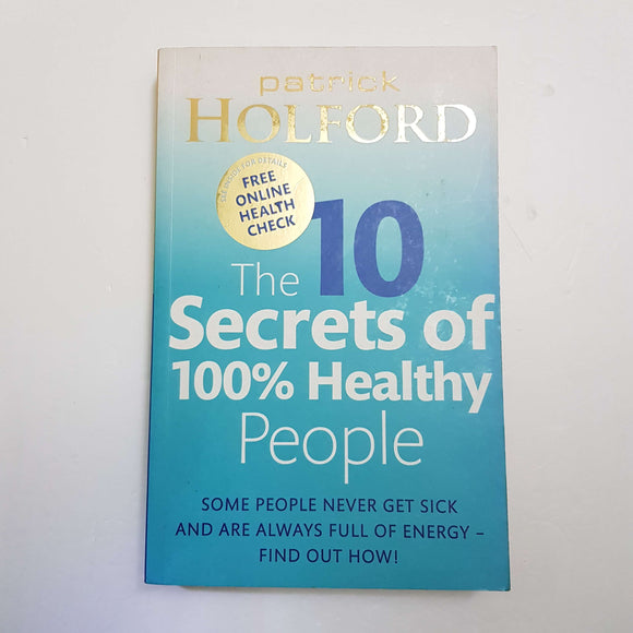The 10 Secrets Of 100% Healthy People: Some People Never Get Sick And Are Always Full Of Energy by Patrick Holford