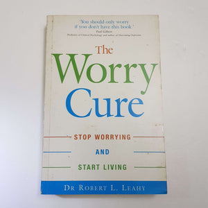 The Worry Cure: Stop Worrying And Start Living by Dr. Robert L. Leahy