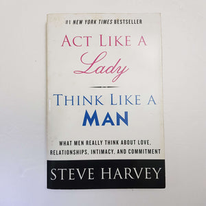 Act Like A Lady, Think Like A Man: What Men Really Think About Love, Relationships, Intimacy, And Commitment by Steve Harvey