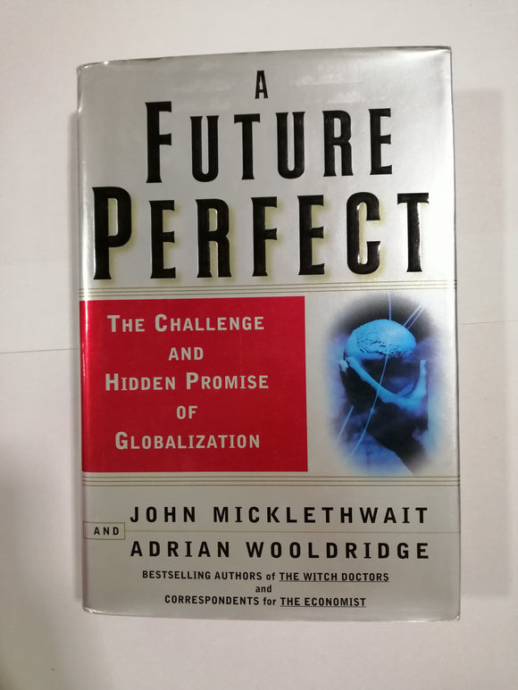 A Future Perfect: The Challenge and Hidden Promise of Globalization by Micklethwait & Wooldridge (Hard Cover)