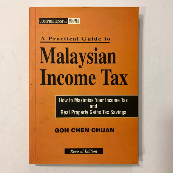 A practical guide to Malaysian income tax : how to maximise your income tax and real property gains tax savings by Goh Chen Chuan