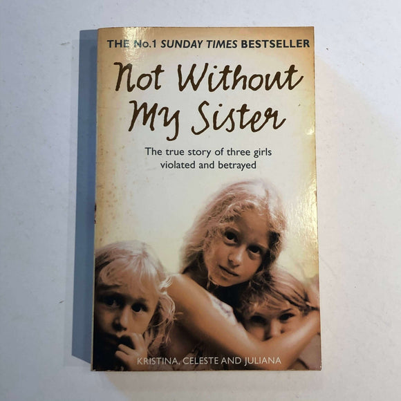 Not Without My Sister: The True Story of Three Girls Violated and Betrayed by Kristina, Celeste and Juliana
