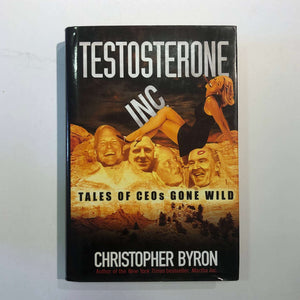 Testosterone Inc: Tales of CEOs Gone Wild by Christopher M. Byron (Hardcover)