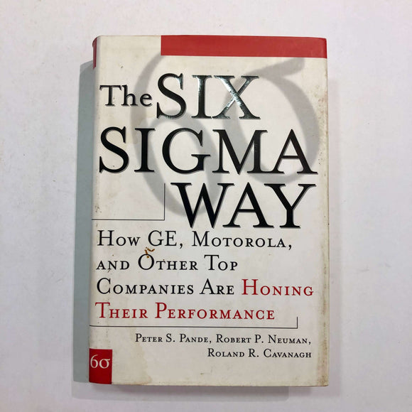 The Six SIGMA Way: How GE, Motorola, and Other Top Companies Are Honing Their Performance by Pande, Cavanagh and Neuman (Hardcover)