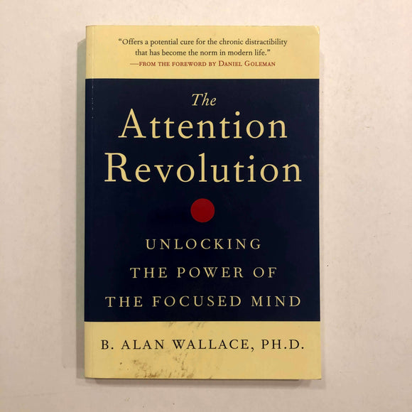 The Attention Revolution: Unlocking the Power of the Focused Mind by B. Alan Wallace