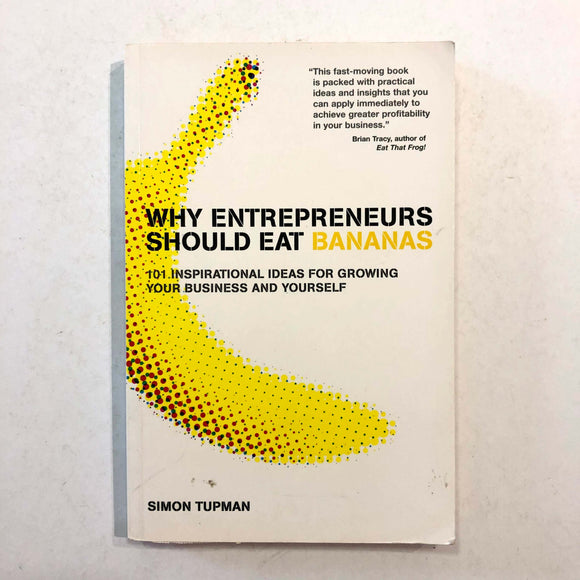 Why Entrepreneurs Should Eat Bananas: 101 Inspirational Ideas for Growing Your Business and Yourself by Simon Tupman