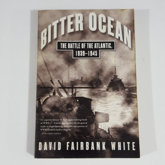 Bitter Ocean: The Battle of the Atlantic, 1939-1945 by David Fairbank White