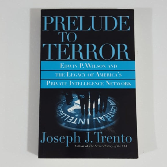 Prelude to Terror: Edwin P. Wilson and The Legacy of America's Private Intelligence Network by Joseph J. Trento