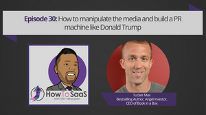 Episode 30: How To Manipulate the Media and Build a PR Machine Like Donald Trump With Tucker Max
