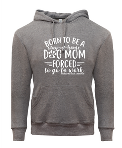 A57 - Born To Be a Dog Mom - Forced To Work Hoodie