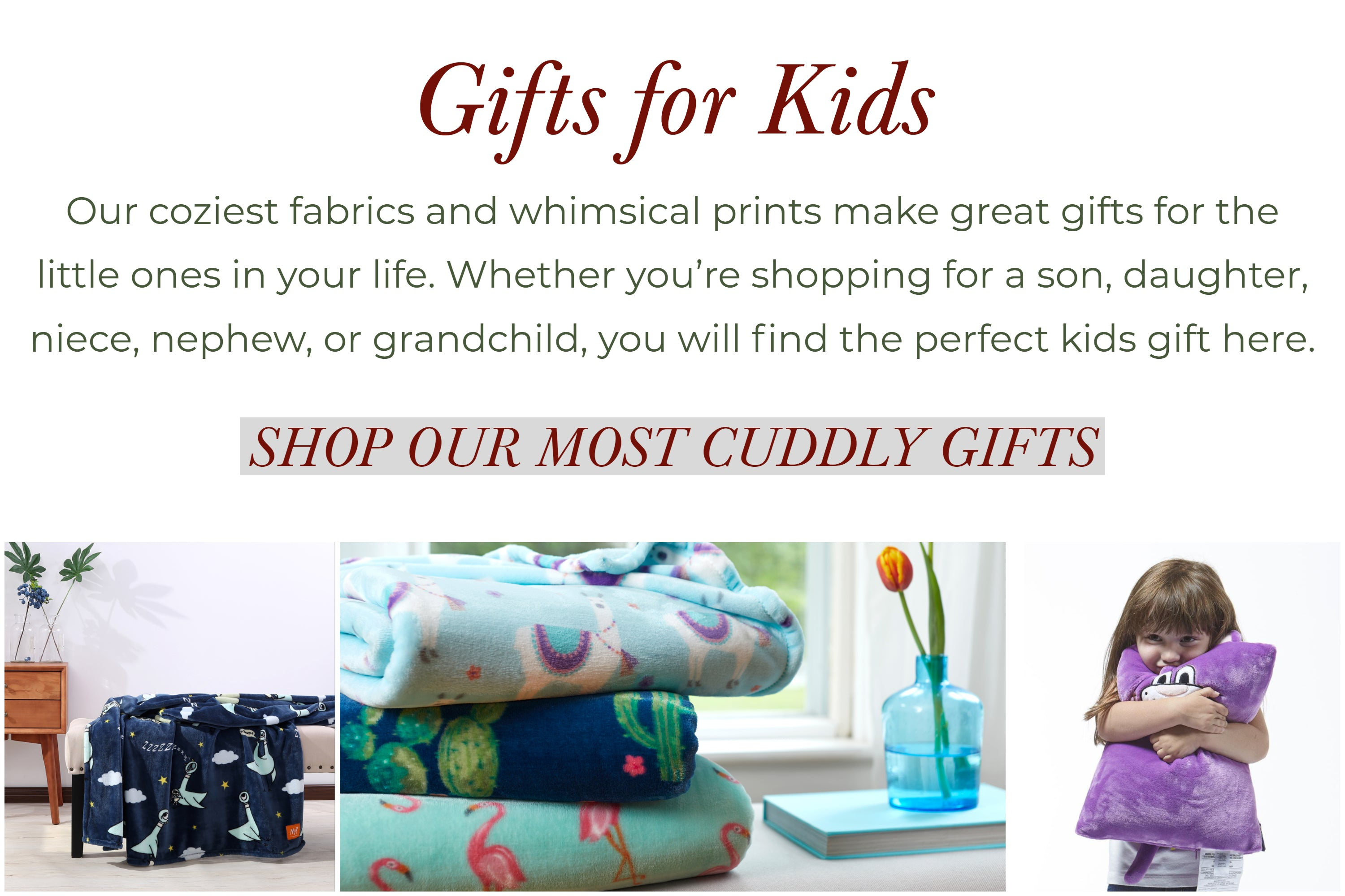 Gifts for kids. our coziest fabrics and whimsical prints make great gifts for the little ones in your life. Whether you're shopping for a son, daughter, niece, nephew, or grandchild, you will find the perfect kids gift here.