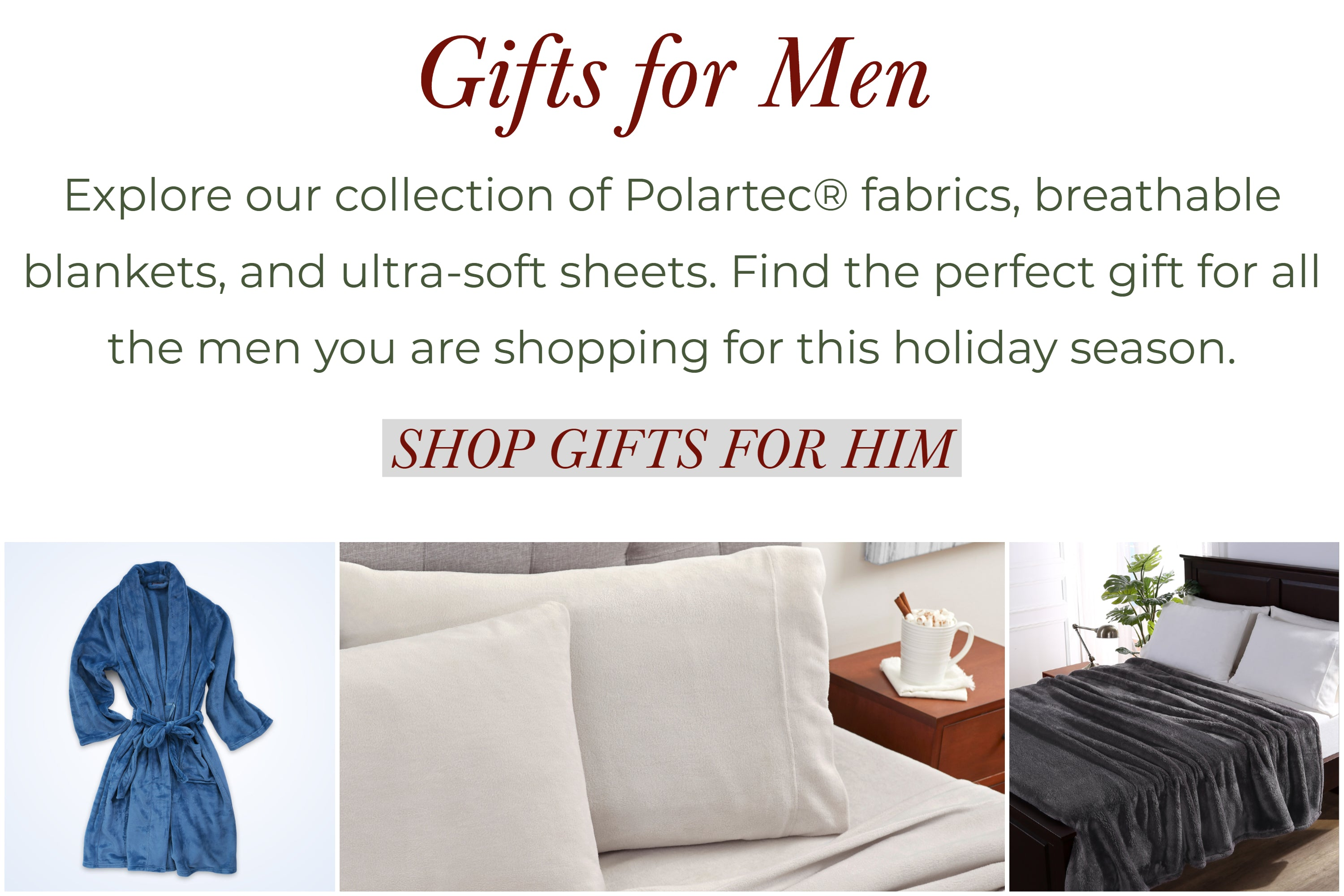 Gifts for men. Explore our collection of Polartec fabrics, breathable blankets, and ultra-soft sheets. Find the perfect gift for all the men you are shopping for this Holiday season.