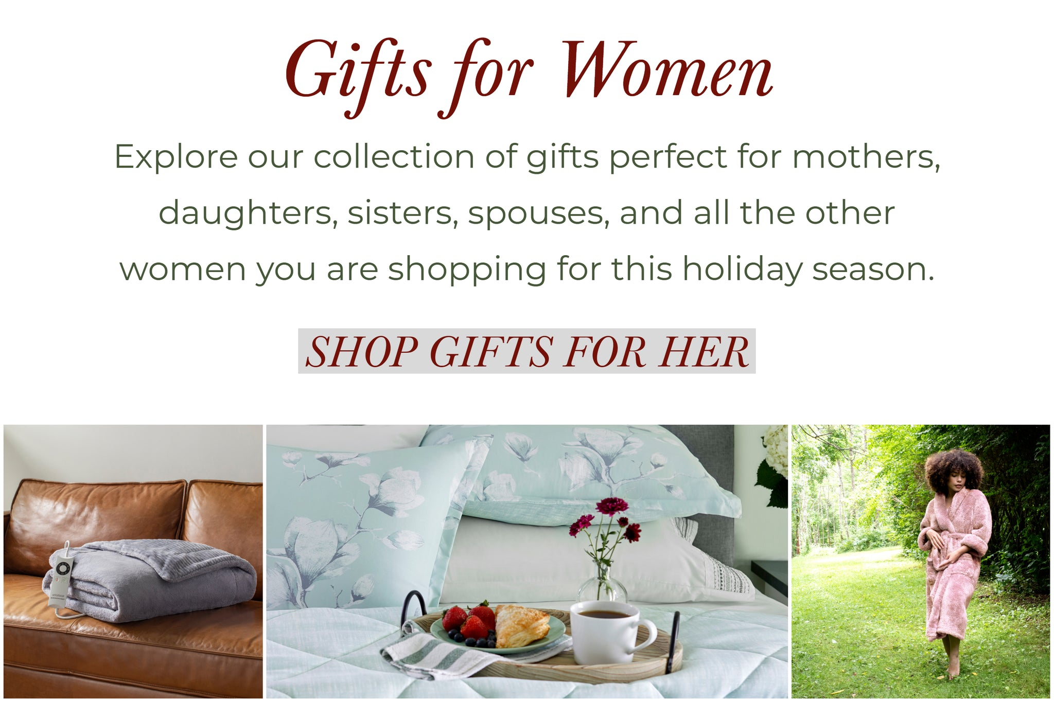 WOMENS GIFTSExplore our collection of gifts perfect for mothers, daughters, sisters, spouses, and all the other women you are shopping for this holiday season.