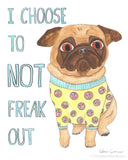 I Choose To Not Freak Out - Pug Art Print