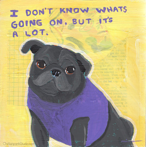 I Don't Know What's Going On, But It's A Lot -  Original Pug Painting