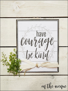 Have Courage & Be Kind - Inspirational Sign