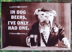 In Dog Beers, I've Only Had One - Magnet