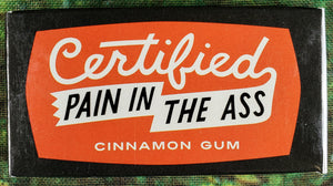 Certified Pain In The A** Gum