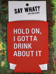 Hold On, I Gotta Drink About It Humor Koozie