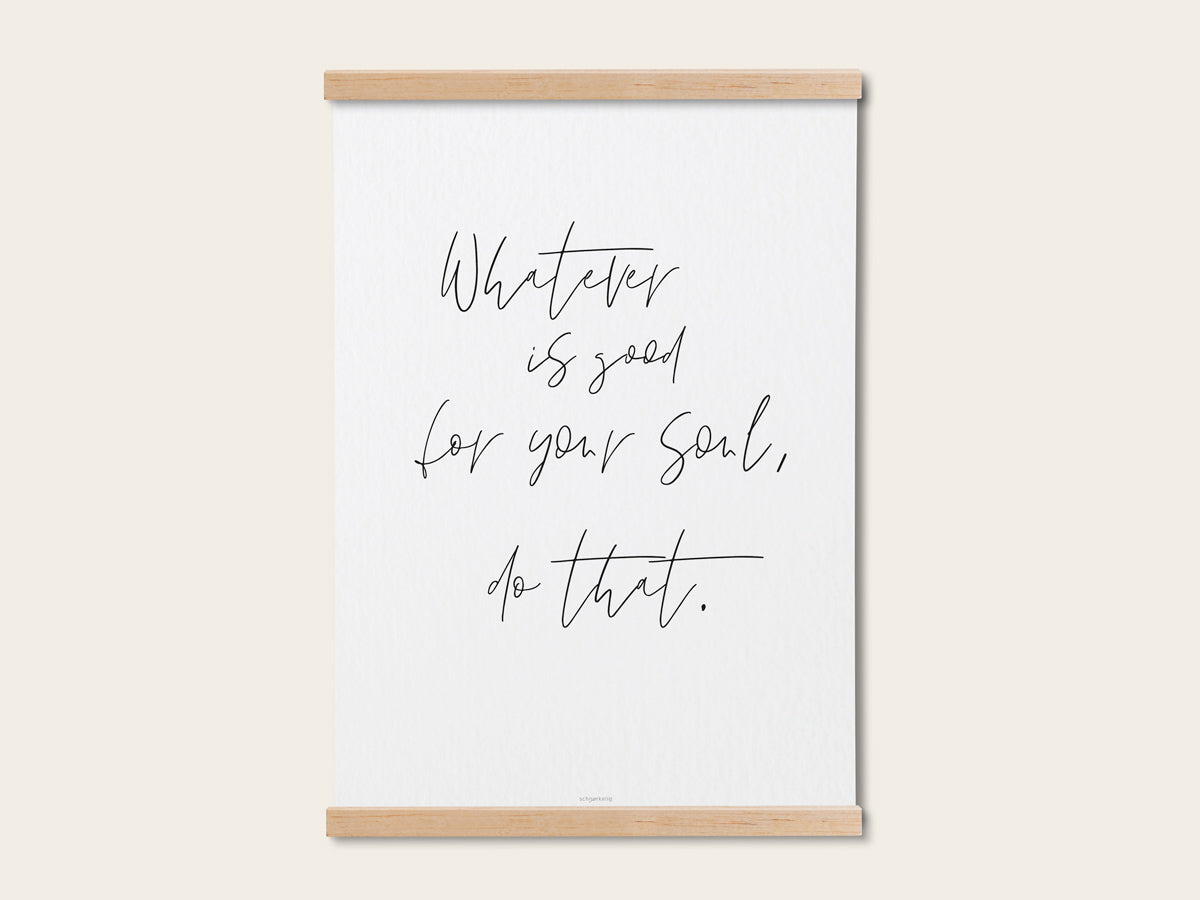 "Print ""Whatever is good for your soul"" - Schnørkelig"