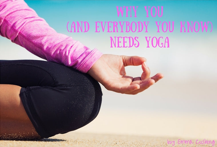 Why You (And Everybody You Know) Needs Yoga