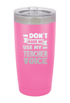 Don't Make me Use my Teacher Voice Laser Etched Tumbler
