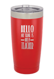 Hello My Name is Hey Teacher Laser Etched Tumbler
