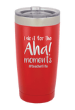 I do it for the Aha Moments Laser Etched Tumbler